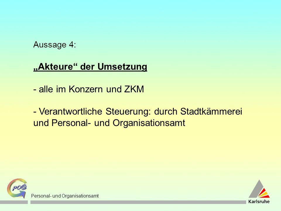 Personal- und Organisationsamt Aussage 4: Akteure der Umsetzung - alle im Konzern und ZKM - Verantwortliche Steuerung: durch Stadtkämmerei und Personal- und Organisationsamt
