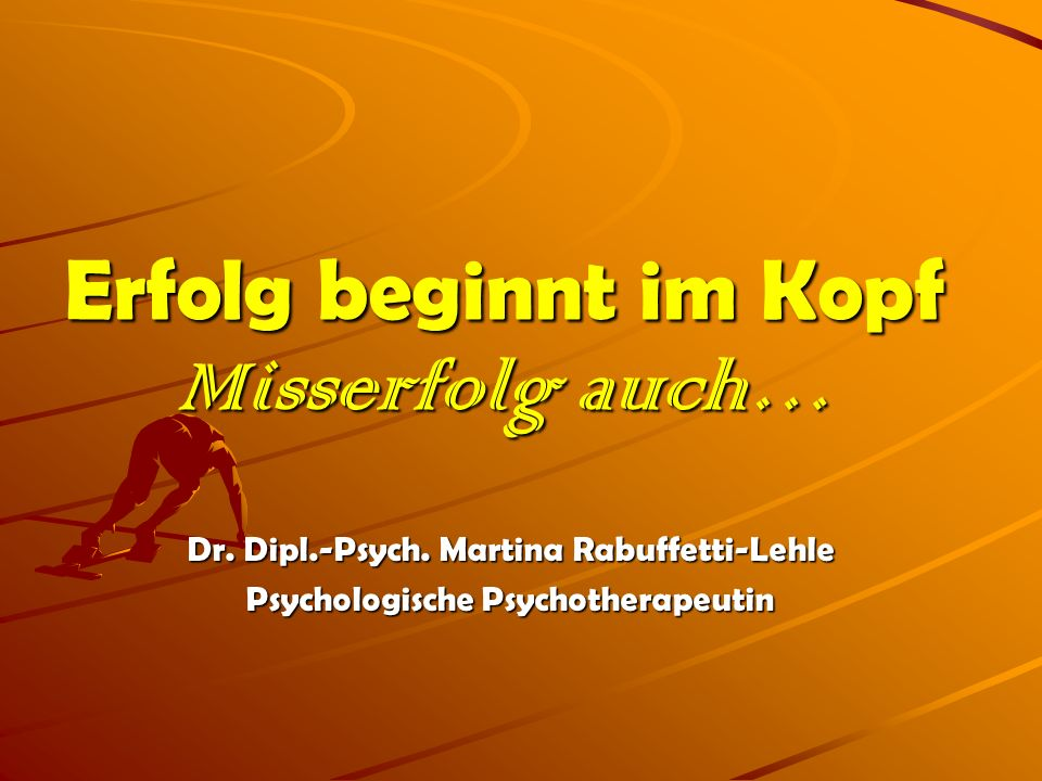 Erfolg beginnt im Kopf Misserfolg auch… Dr. Dipl.-Psych. Martina Rabuffetti-Lehle Psychologische Psychotherapeutin