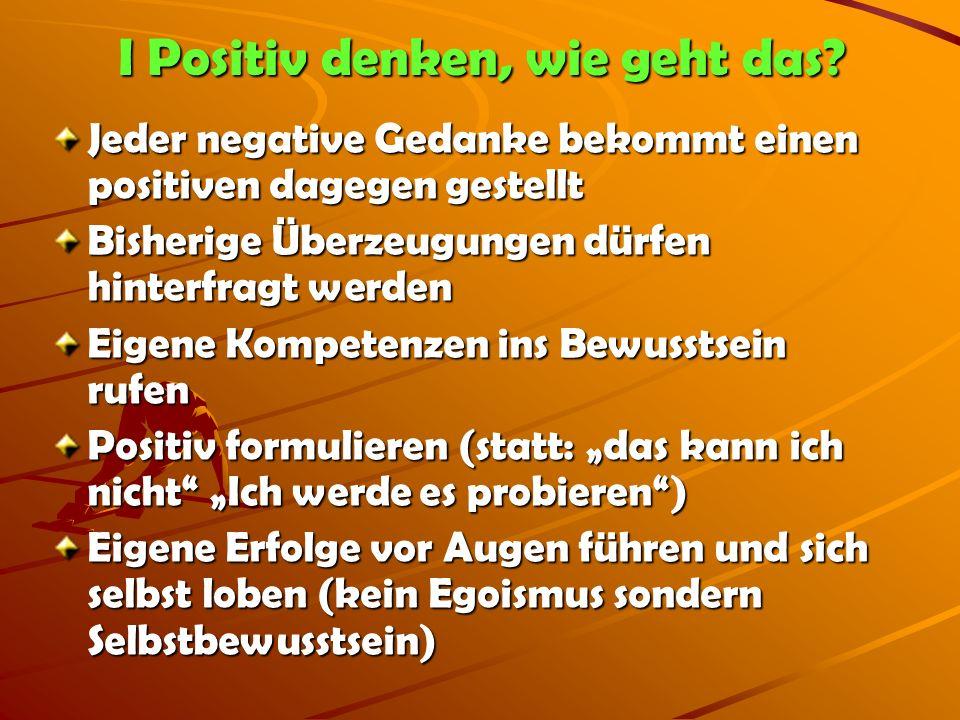 I Positiv denken, wie geht das? Jeder negative Gedanke bekommt einen positiven dagegen gestellt Bisherige Überzeugungen dürfen hinterfragt werden Eige