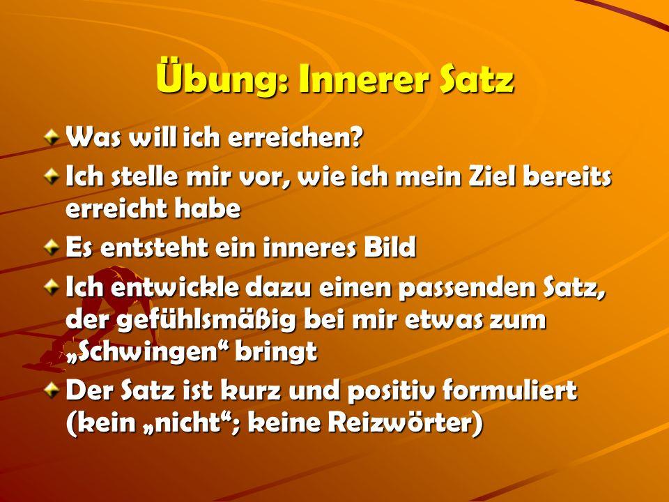 Übung: Innerer Satz Was will ich erreichen? Ich stelle mir vor, wie ich mein Ziel bereits erreicht habe Es entsteht ein inneres Bild Ich entwickle daz