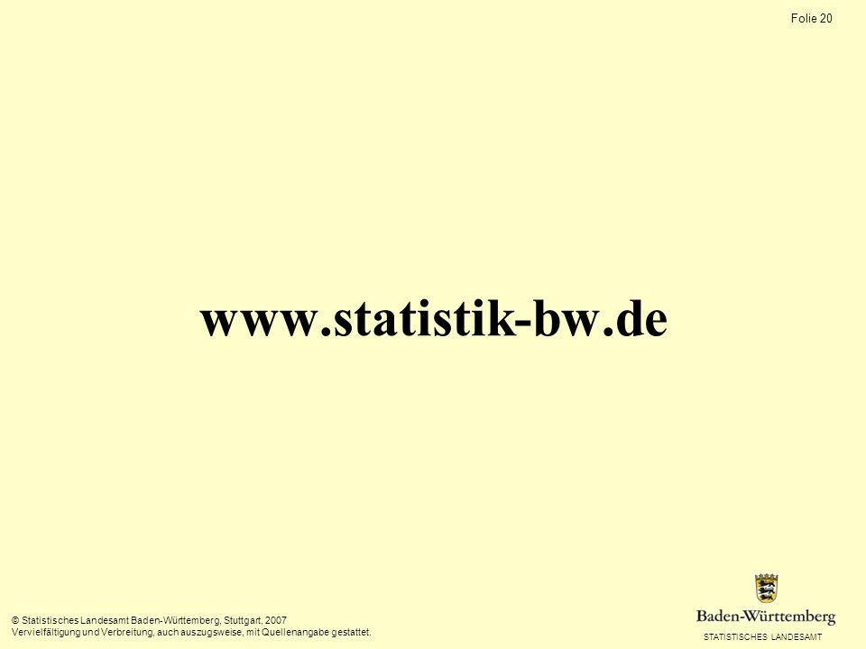 STATISTISCHES LANDESAMT Folie 19 © Statistisches Landesamt Baden-Württemberg, Stuttgart, 2007 Vervielfältigung und Verbreitung, auch auszugsweise, mit Quellenangabe gestattet.