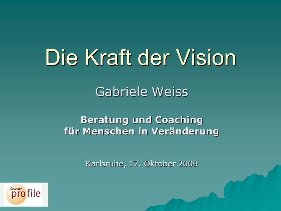 Die Kraft der Vision Gabriele Weiss Beratung und Coaching für Menschen in Veränderung Karlsruhe, 17. Oktober 2009