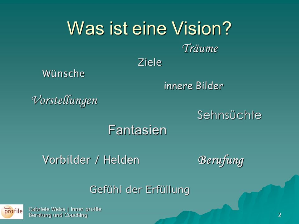 Gabriele Weiss | inner profile Beratung und Coaching 2 Was ist eine Vision? Träume TräumeZieleWünsche innere Bilder innere BilderVorstellungen Sehnsüc