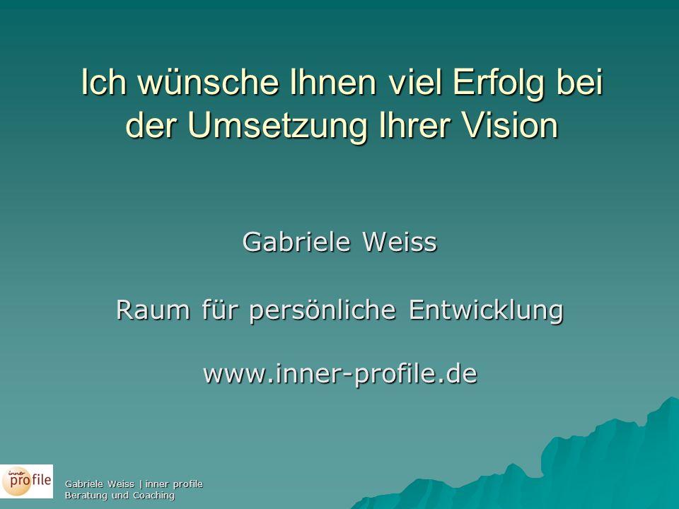 Ich wünsche Ihnen viel Erfolg bei der Umsetzung Ihrer Vision Gabriele Weiss Raum für persönliche Entwicklung www.inner-profile.de Gabriele Weiss | inn