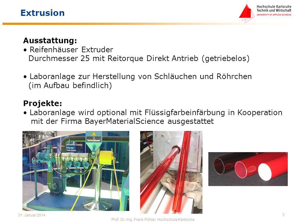 31. Januar 2014 Prof. Dr.-Ing. Frank Pöhler Hochschule Karlsruhe 3 Extrusion Ausstattung: Reifenhäuser Extruder Durchmesser 25 mit Reitorque Direkt An