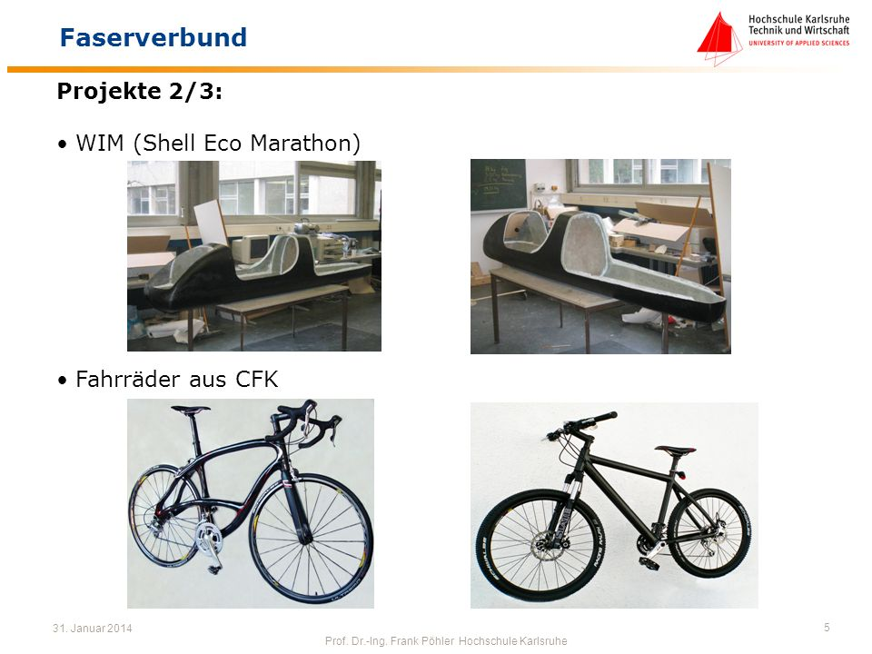 31. Januar 2014 Prof. Dr.-Ing. Frank Pöhler Hochschule Karlsruhe 5 Faserverbund Projekte 2/3: WIM (Shell Eco Marathon) Fahrräder aus CFK