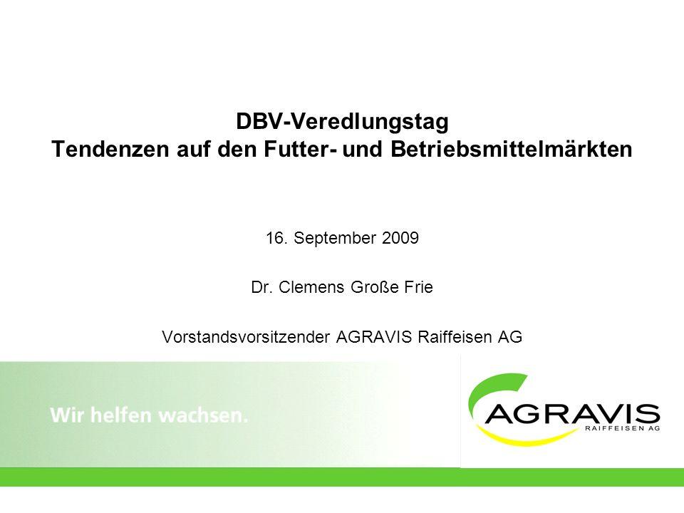DBV-Veredlungstag Tendenzen auf den Futter- und Betriebsmittelmärkten 16. September 2009 Dr. Clemens Große Frie Vorstandsvorsitzender AGRAVIS Raiffeis