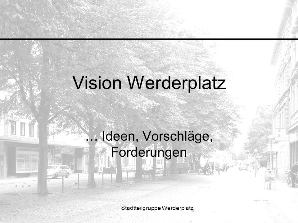 Stadtteilgruppe Werderplatz Vision Werderplatz … Ideen, Vorschläge, Forderungen