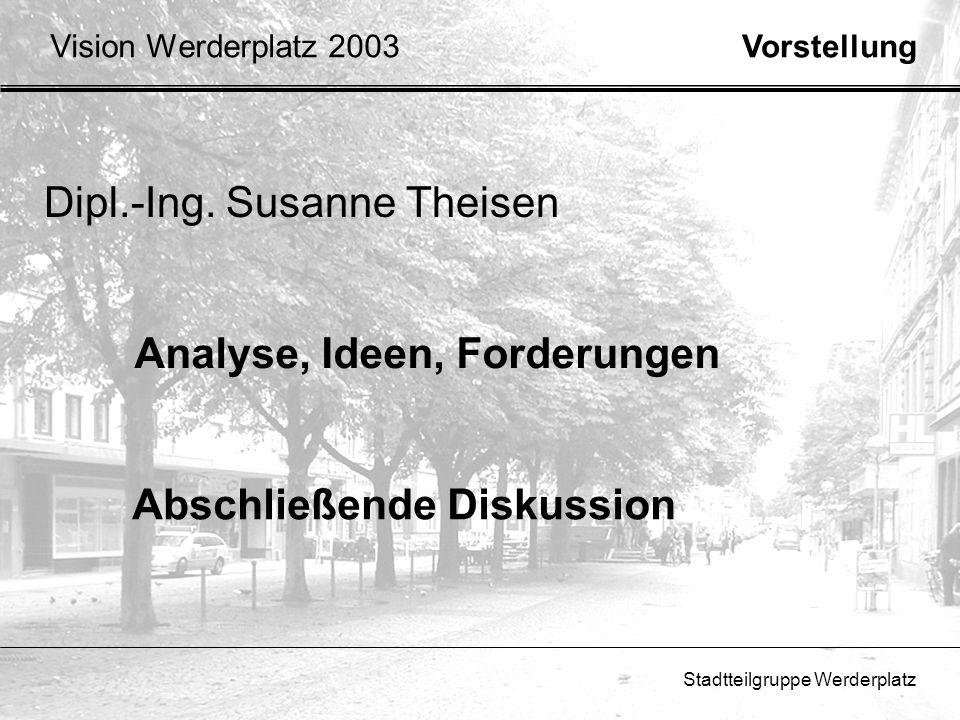 Stadtteilgruppe Werderplatz Vision Werderplatz 2003 Dipl.-Ing. Susanne Theisen Vorstellung Analyse, Ideen, Forderungen Abschließende Diskussion
