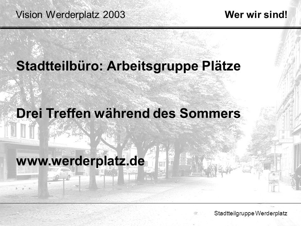 Stadtteilgruppe Werderplatz Vision Werderplatz 2003 Stadtteilbüro: Arbeitsgruppe Plätze Wer wir sind! Drei Treffen während des Sommers www.werderplatz