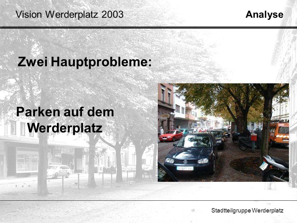 Stadtteilgruppe Werderplatz Zwei Hauptprobleme: Analyse Parken auf dem Werderplatz Vision Werderplatz 2003
