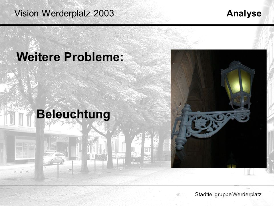 Stadtteilgruppe Werderplatz Weitere Probleme: Beleuchtung AnalyseVision Werderplatz 2003