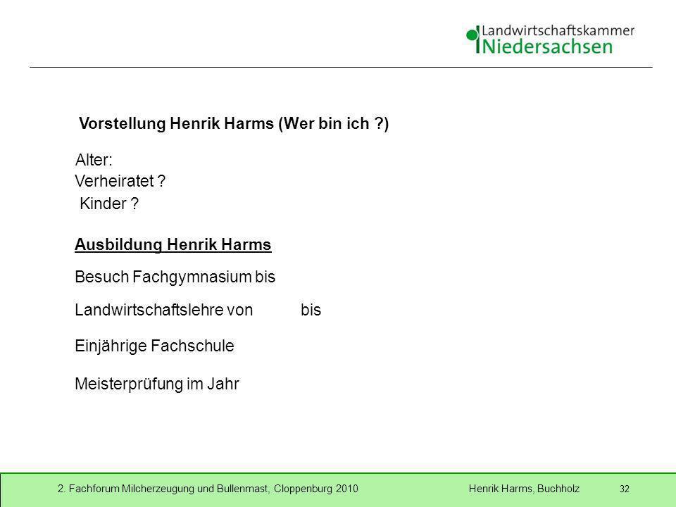 2. Fachforum Milcherzeugung und Bullenmast, Cloppenburg 2010 Henrik Harms, Buchholz 32 Vorstellung Henrik Harms (Wer bin ich ?) Alter: Verheiratet ? K