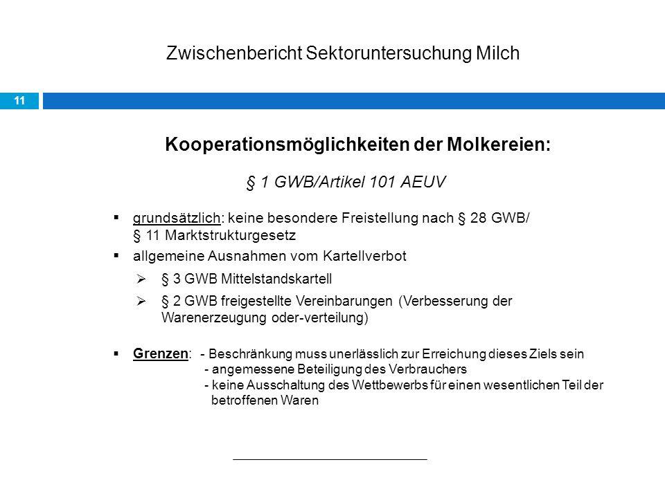 Zwischenbericht Sektoruntersuchung Milch 11 Kooperationsmöglichkeiten der Molkereien: § 1 GWB/Artikel 101 AEUV grundsätzlich: keine besondere Freistellung nach § 28 GWB/ § 11 Marktstrukturgesetz allgemeine Ausnahmen vom Kartellverbot § 3 GWB Mittelstandskartell § 2 GWB freigestellte Vereinbarungen (Verbesserung der Warenerzeugung oder-verteilung) Grenzen: - Beschränkung muss unerlässlich zur Erreichung dieses Ziels sein - angemessene Beteiligung des Verbrauchers - keine Ausschaltung des Wettbewerbs für einen wesentlichen Teil der betroffenen Waren