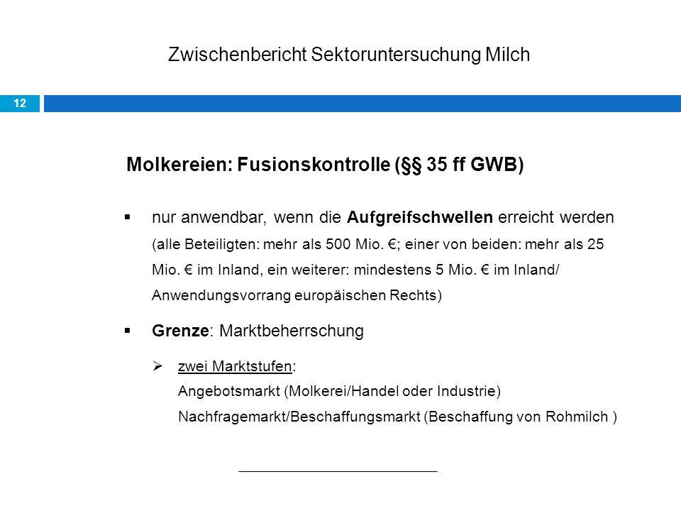 Zwischenbericht Sektoruntersuchung Milch 12 Molkereien: Fusionskontrolle (§§ 35 ff GWB) nur anwendbar, wenn die Aufgreifschwellen erreicht werden (alle Beteiligten: mehr als 500 Mio.