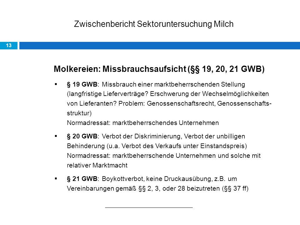 Zwischenbericht Sektoruntersuchung Milch 13 Molkereien: Missbrauchsaufsicht (§§ 19, 20, 21 GWB) § 19 GWB: Missbrauch einer marktbeherrschenden Stellung (langfristige Lieferverträge.
