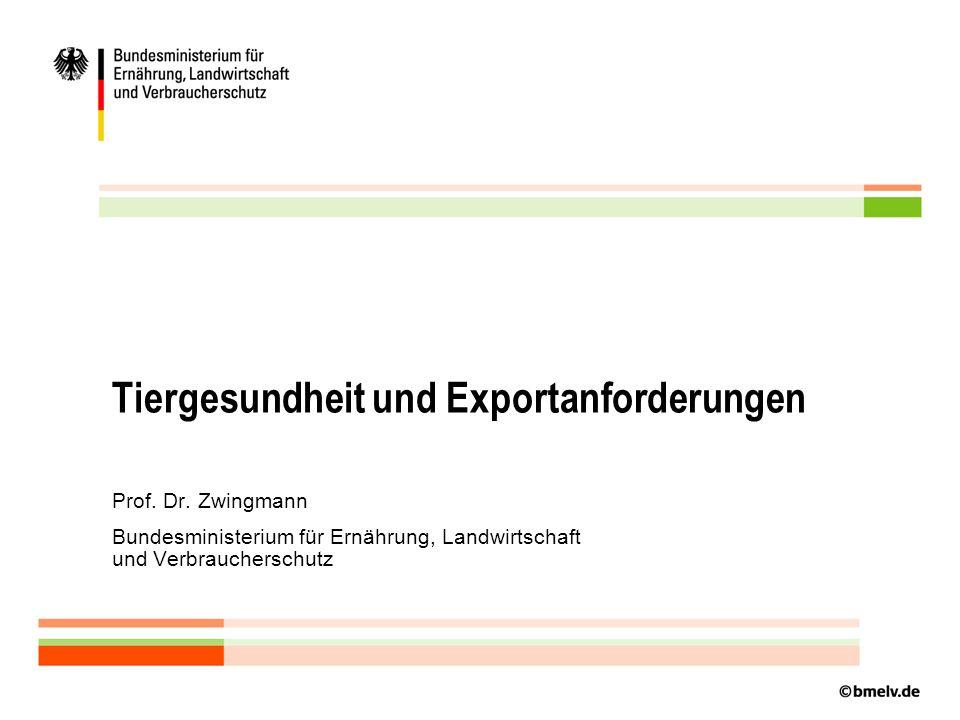 Tiergesundheit und Exportanforderungen Prof. Dr. Zwingmann Bundesministerium für Ernährung, Landwirtschaft und Verbraucherschutz