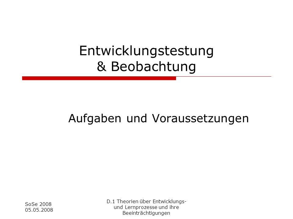 SoSe 2008 05.05.2008 Entwicklungstestung & Beobachtung Aufgaben und Voraussetzungen D.1 Theorien über Entwicklungs- und Lernprozesse und ihre Beeinträ
