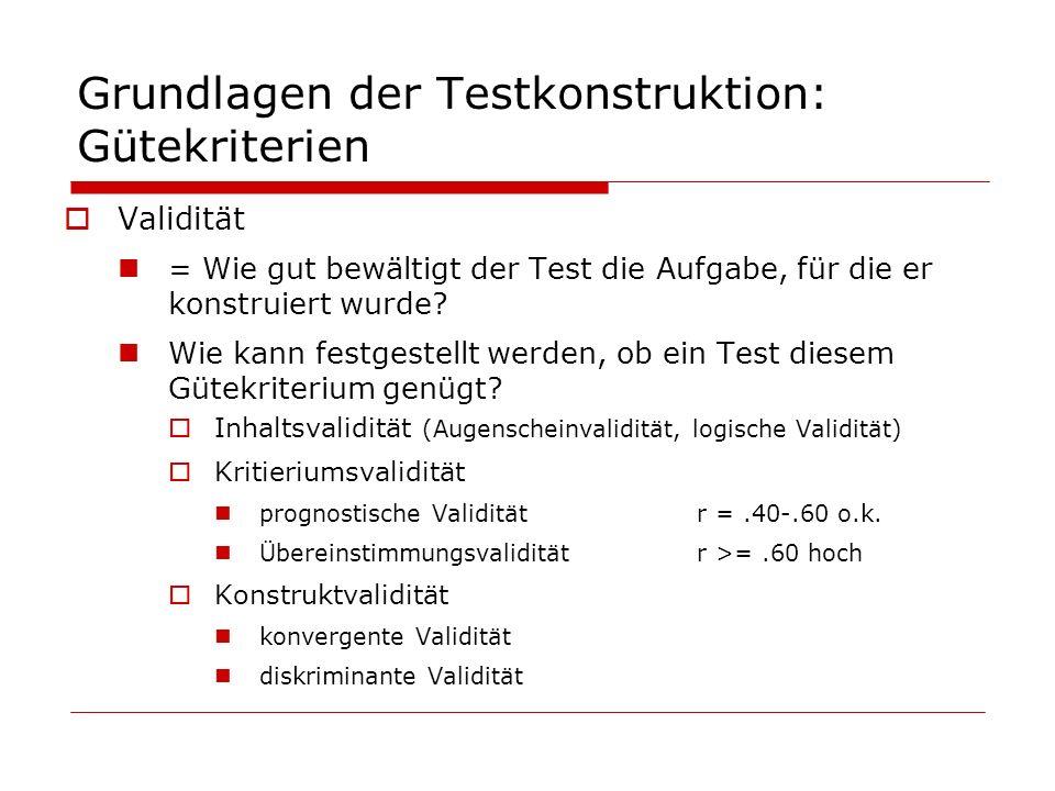 Grundlagen der Testkonstruktion: Gütekriterien Validität = Wie gut bewältigt der Test die Aufgabe, für die er konstruiert wurde? Wie kann festgestellt