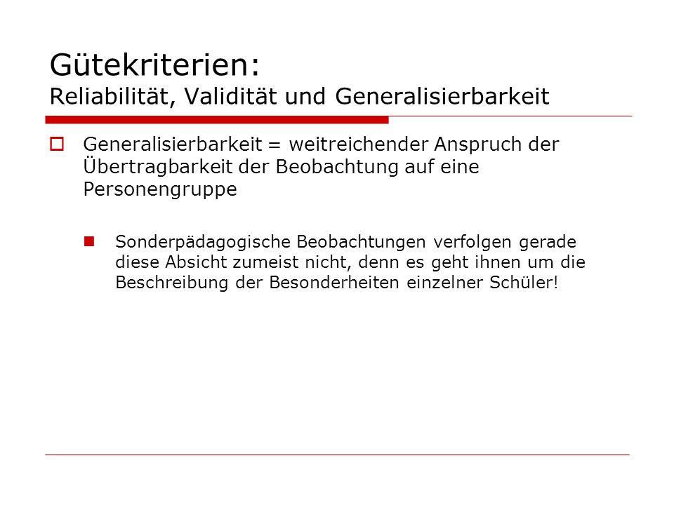 Gütekriterien: Reliabilität, Validität und Generalisierbarkeit Generalisierbarkeit = weitreichender Anspruch der Übertragbarkeit der Beobachtung auf e