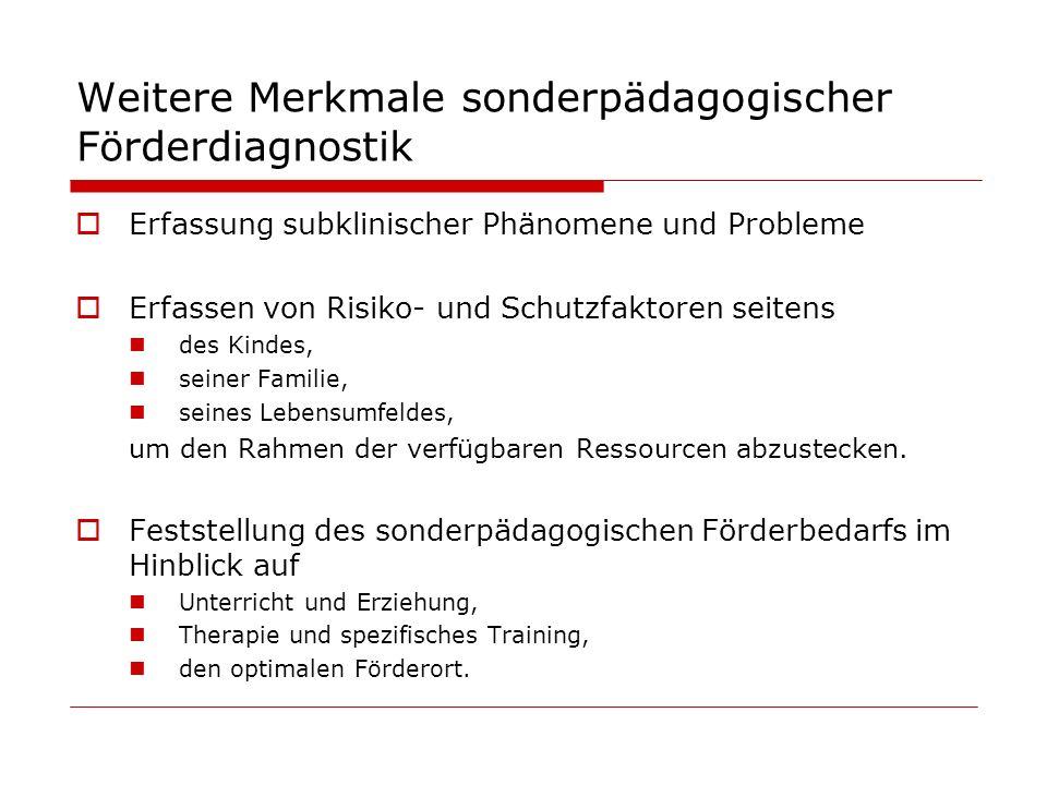 Weitere Merkmale sonderpädagogischer Förderdiagnostik Erfassung subklinischer Phänomene und Probleme Erfassen von Risiko- und Schutzfaktoren seitens d