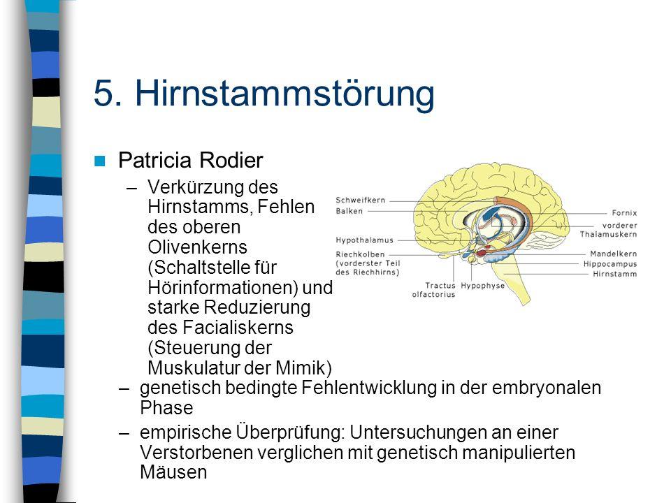 Patricia Rodier –Verkürzung des Hirnstamms, Fehlen des oberen Olivenkerns (Schaltstelle für Hörinformationen) und starke Reduzierung des Facialiskerns
