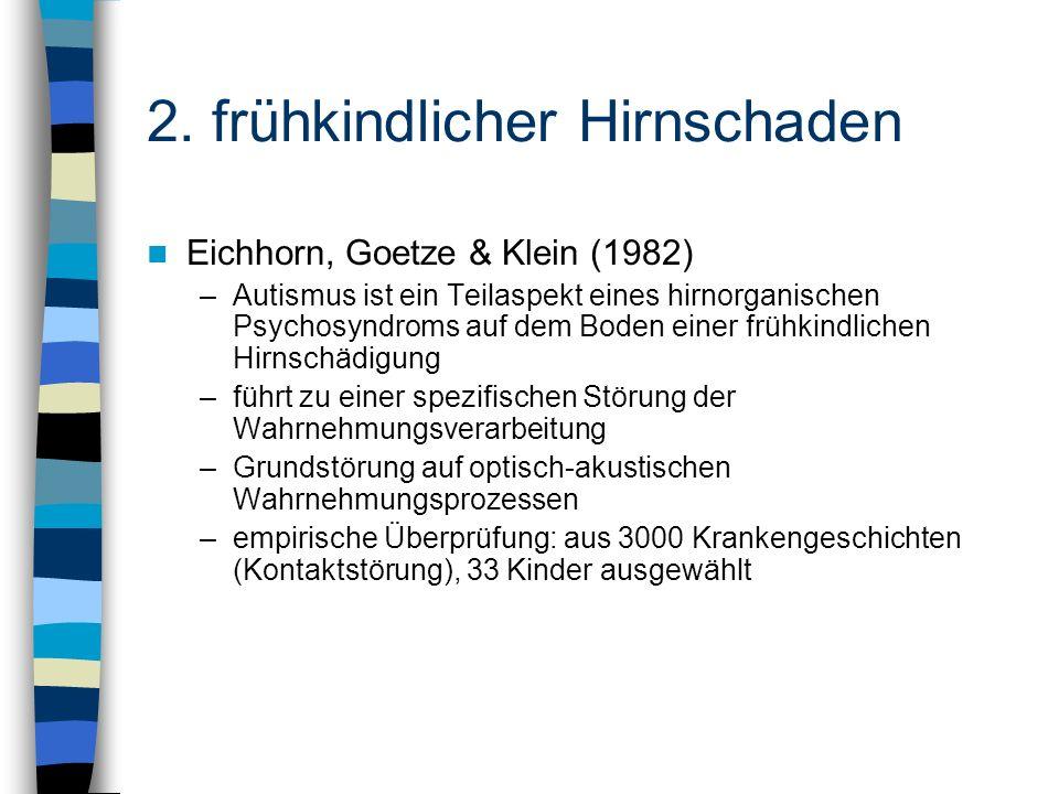 2. frühkindlicher Hirnschaden Eichhorn, Goetze & Klein (1982) –Autismus ist ein Teilaspekt eines hirnorganischen Psychosyndroms auf dem Boden einer fr
