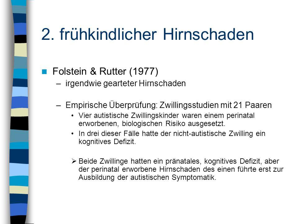 2. frühkindlicher Hirnschaden Folstein & Rutter (1977) –irgendwie gearteter Hirnschaden –Empirische Überprüfung: Zwillingsstudien mit 21 Paaren Vier a