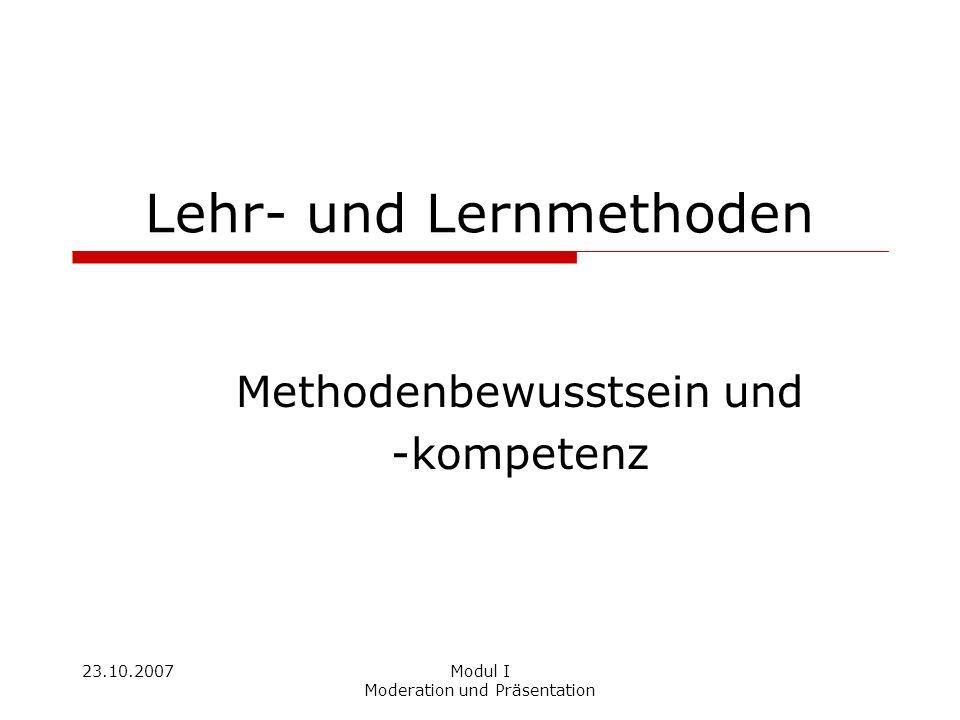 23.10.2007Modul I Moderation und Präsentation Lehr- und Lernmethoden Methodenbewusstsein und -kompetenz