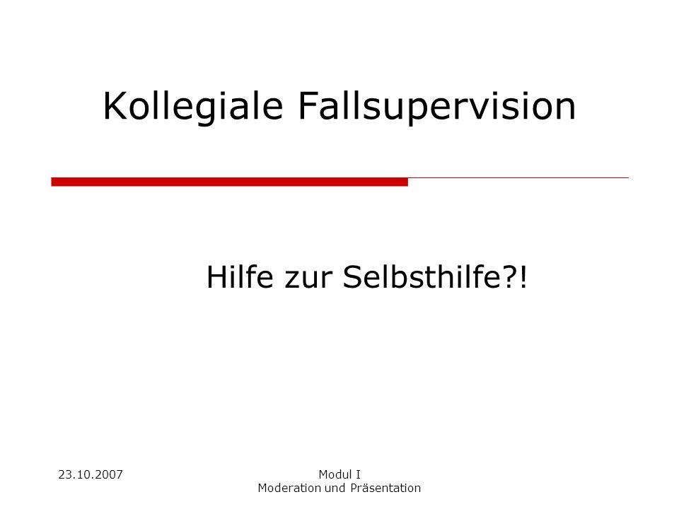 23.10.2007Modul I Moderation und Präsentation Kollegiale Fallsupervision Hilfe zur Selbsthilfe?!