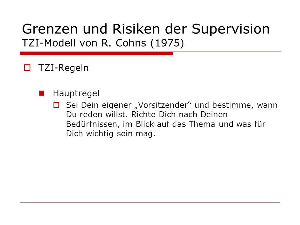 Grenzen und Risiken der Supervision TZI-Modell von R. Cohns (1975) TZI-Regeln Hauptregel Sei Dein eigener Vorsitzender und bestimme, wann Du reden wil