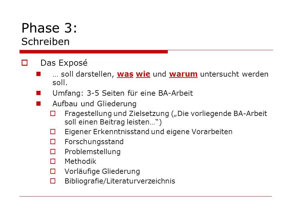 Phase 3: Schreiben Das Exposé … soll darstellen, was wie und warum untersucht werden soll. Umfang: 3-5 Seiten für eine BA-Arbeit Aufbau und Gliederung