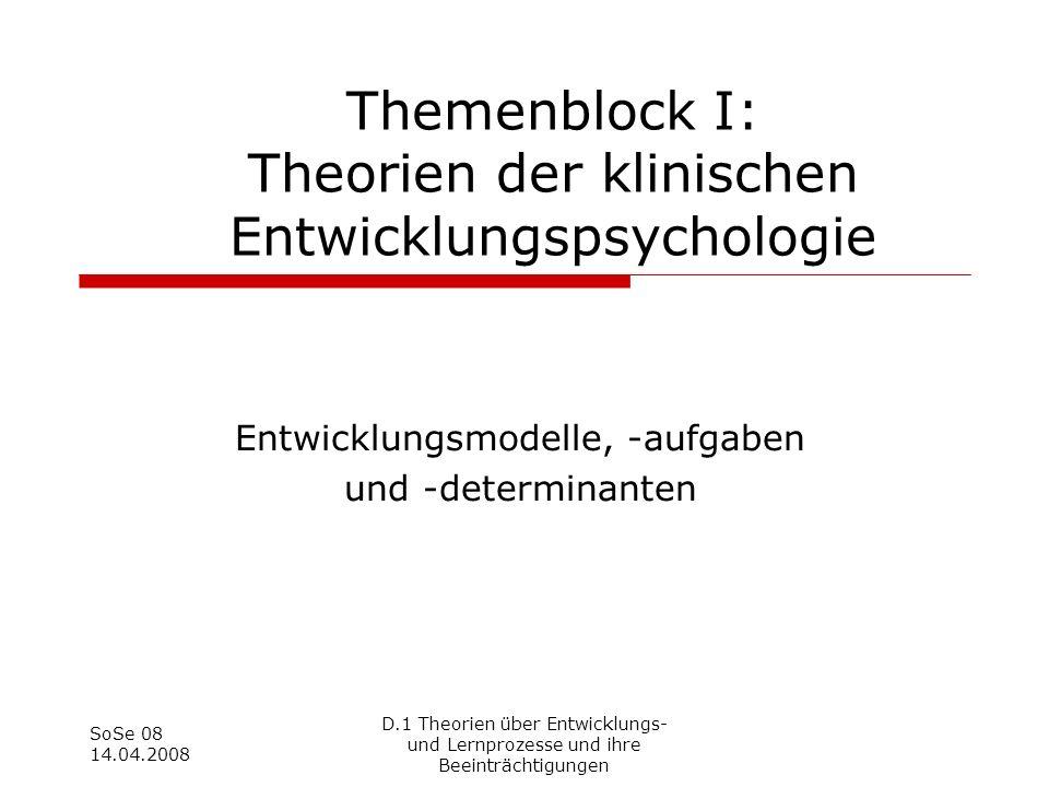 SoSe 08 14.04.2008 D.1 Theorien über Entwicklungs- und Lernprozesse und ihre Beeinträchtigungen Themenblock I: Theorien der klinischen Entwicklungspsy