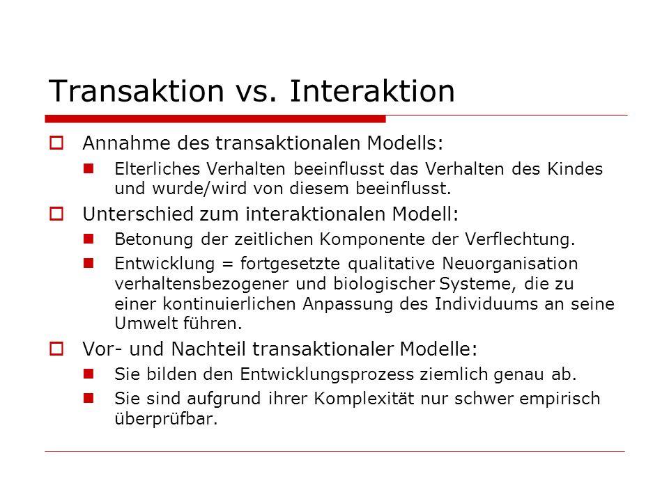 Transaktion vs. Interaktion Annahme des transaktionalen Modells: Elterliches Verhalten beeinflusst das Verhalten des Kindes und wurde/wird von diesem
