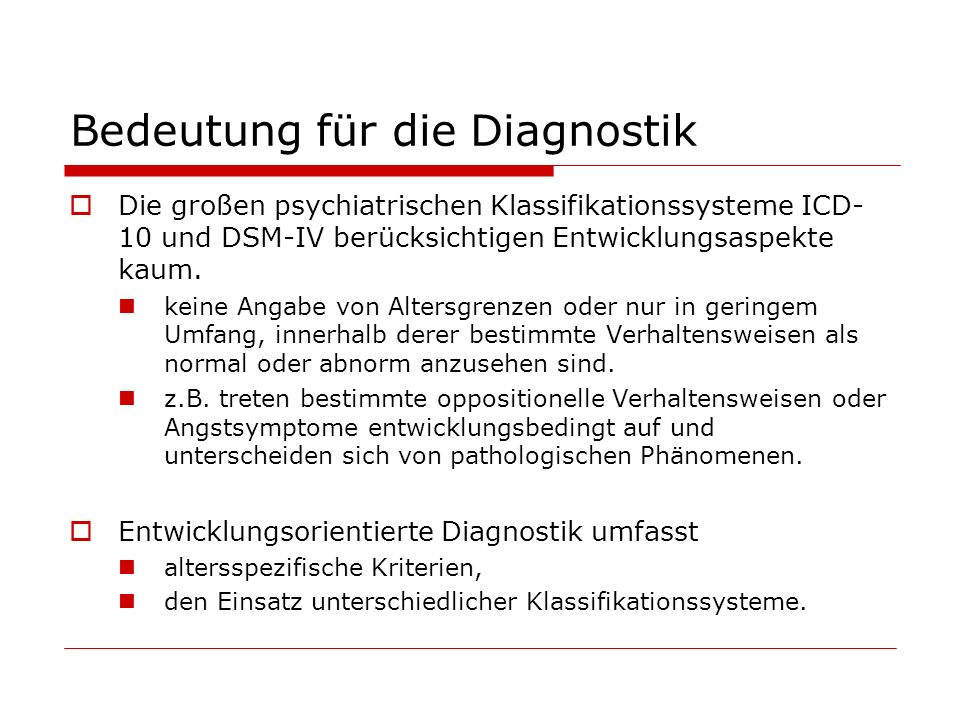 Bedeutung für die Diagnostik Die großen psychiatrischen Klassifikationssysteme ICD- 10 und DSM-IV berücksichtigen Entwicklungsaspekte kaum. keine Anga