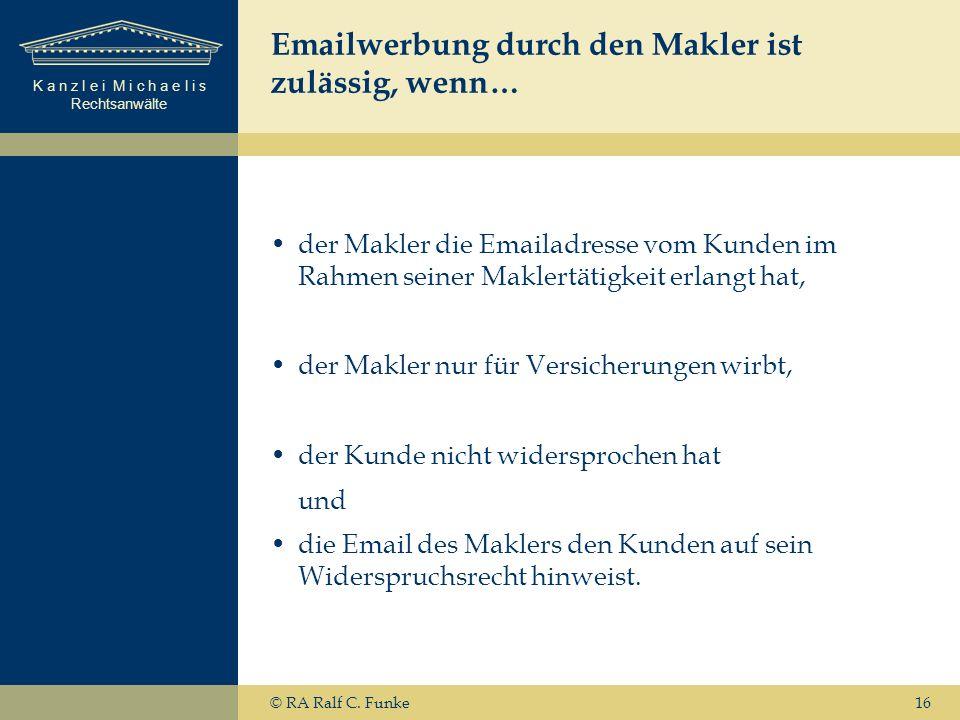 K a n z l e i M i c h a e l i s Rechtsanwälte 16 Emailwerbung durch den Makler ist zulässig, wenn… der Makler die Emailadresse vom Kunden im Rahmen seiner Maklertätigkeit erlangt hat, der Makler nur für Versicherungen wirbt, der Kunde nicht widersprochen hat und die Email des Maklers den Kunden auf sein Widerspruchsrecht hinweist.