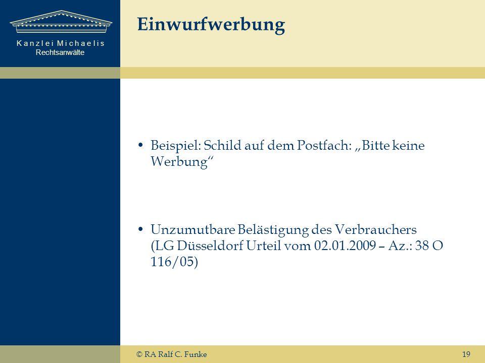 K a n z l e i M i c h a e l i s Rechtsanwälte 19 Einwurfwerbung Beispiel: Schild auf dem Postfach: Bitte keine Werbung Unzumutbare Belästigung des Verbrauchers (LG Düsseldorf Urteil vom 02.01.2009 – Az.: 38 O 116/05) © RA Ralf C.