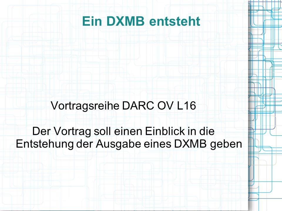 Ein DXMB entsteht Vortragsreihe DARC OV L16 Der Vortrag soll einen Einblick in die Entstehung der Ausgabe eines DXMB geben