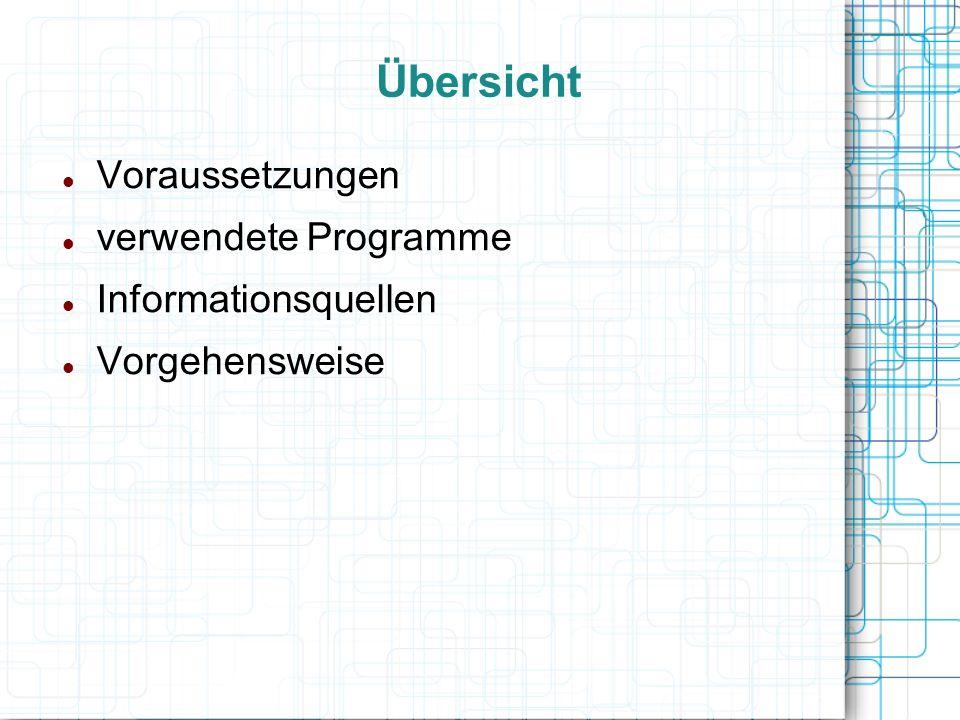 Übersicht Voraussetzungen verwendete Programme Informationsquellen Vorgehensweise