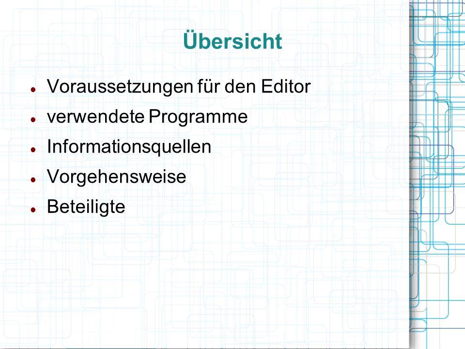 Übersicht Voraussetzungen für den Editor verwendete Programme Informationsquellen Vorgehensweise Beteiligte