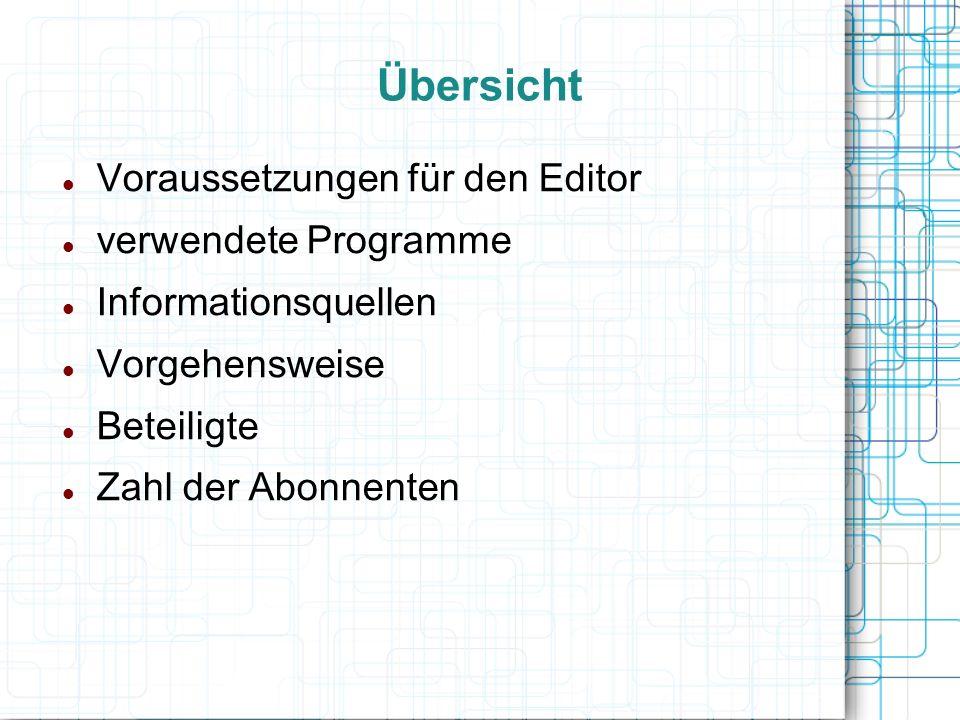 Übersicht Voraussetzungen für den Editor verwendete Programme Informationsquellen Vorgehensweise Beteiligte Zahl der Abonnenten