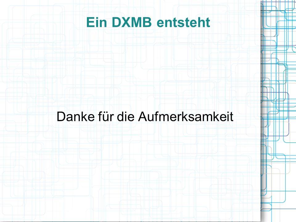 Ein DXMB entsteht Danke für die Aufmerksamkeit