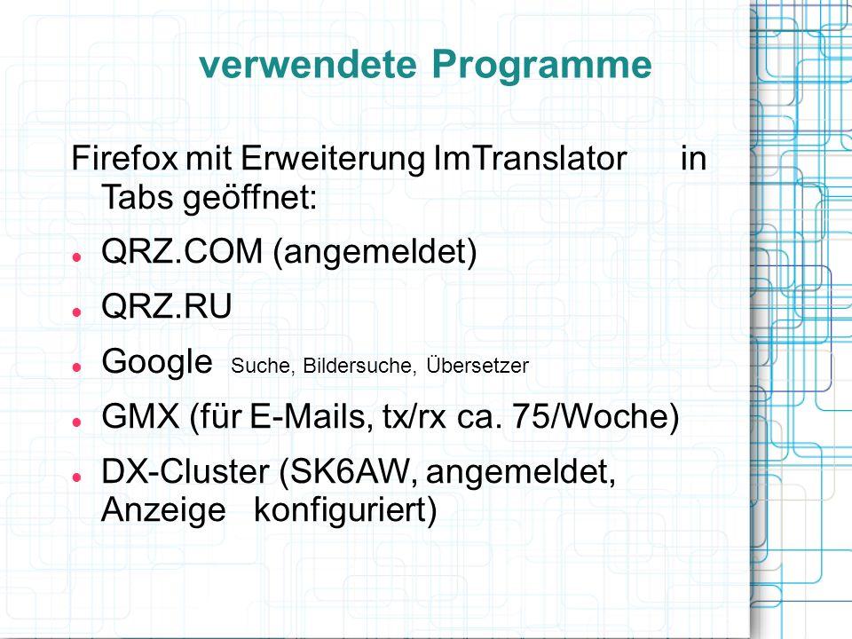 verwendete Programme Firefox mit Erweiterung ImTranslator in Tabs geöffnet: QRZ.COM (angemeldet) QRZ.RU Google Suche, Bildersuche, Übersetzer GMX (für