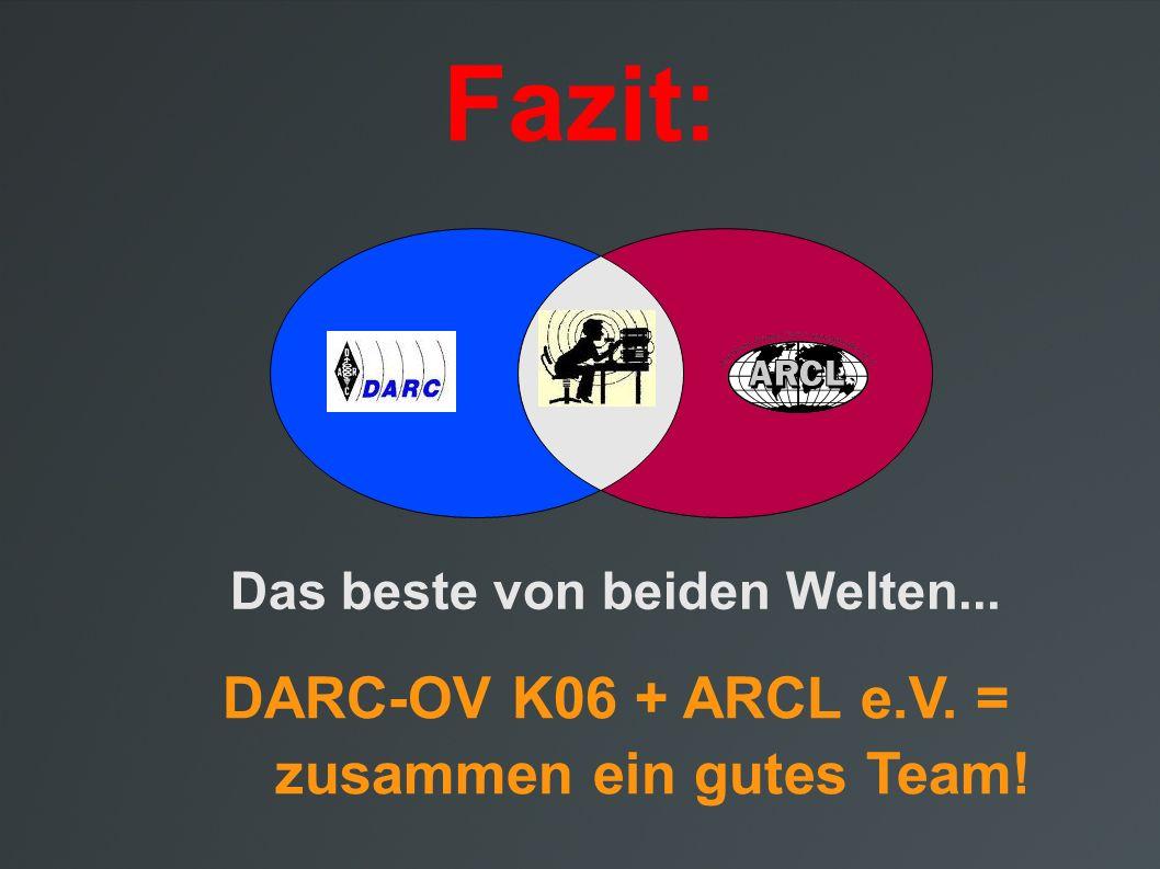Fazit: D Das beste von beiden Welten... DARC-OV K06 + ARCL e.V. = zusammen ein gutes Team!
