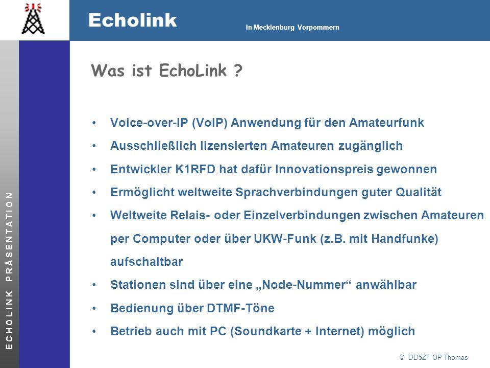 © DD5ZT OP Thomas Echolink In Mecklenburg Vorpommern E C H O L I N K P R Ä S E N T A T I O N Technik EchoLink stellt eine wählbare VoIP-Sprachverbindung über das Internet (Modem / ISDN / DSL) zwischen den Soundkarten der verbundenen PCs her (17 kB/s je Sprachkanal) Aus der Soundkarte kann ein Transceiver gespeist werden