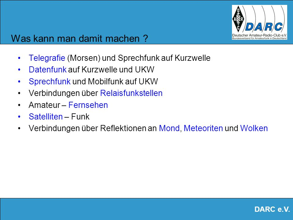 DARC e.V. Wie viele Amateurfunker gibt es ? Weltweit gibt es ca. 10 Mio. Amateurfunker In Deutschland sind es ca. 75.000 Organisiert 45000, in 24 Dist