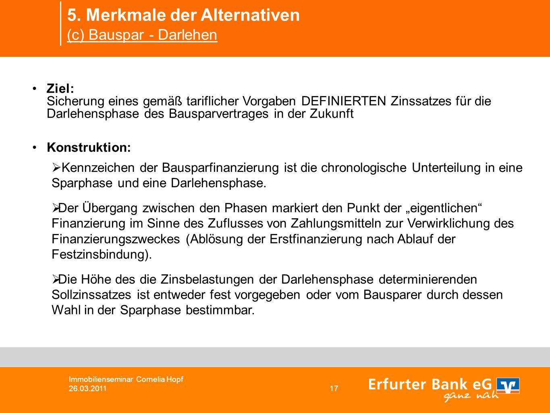 5. Merkmale der Alternativen (c) Bauspar - Darlehen Immobilienseminar Cornelia Hopf 26.03.2011 17 Ziel: Sicherung eines gemäß tariflicher Vorgaben DEF