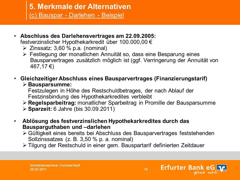5. Merkmale der Alternativen (c) Bauspar - Darlehen - Beispiel Immobilienseminar Cornelia Hopf 26.03.2011 18 Abschluss des Darlehensvertrages am 22.09