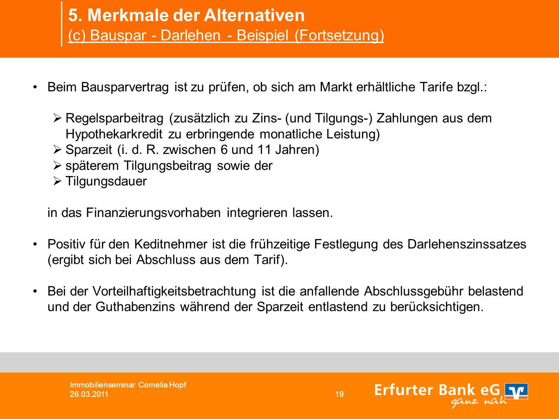 5. Merkmale der Alternativen (c) Bauspar - Darlehen - Beispiel (Fortsetzung) Immobilienseminar Cornelia Hopf 26.03.2011 19 Beim Bausparvertrag ist zu