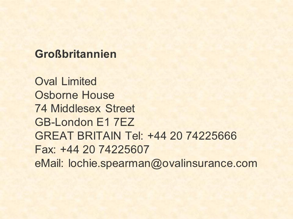 Großbritannien Oval Limited Osborne House 74 Middlesex Street GB-London E1 7EZ GREAT BRITAIN Tel: +44 20 74225666 Fax: +44 20 74225607 eMail: lochie.spearman@ovalinsurance.com